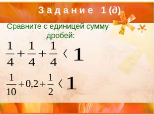 З а д а н и е 1 (д) Сравните с единицей сумму дробей: