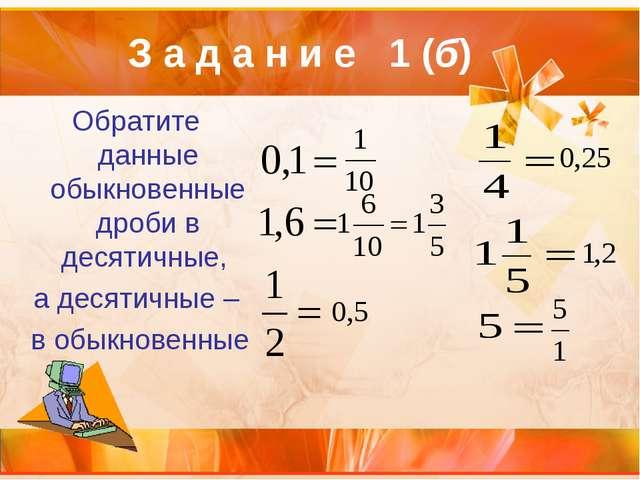 Обратите данные обыкновенные дроби в десятичные, а десятичные – в обыкновенны...