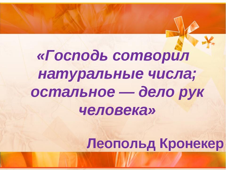 «Господь сотворил натуральные числа; остальное — дело рук человека» Леопольд...