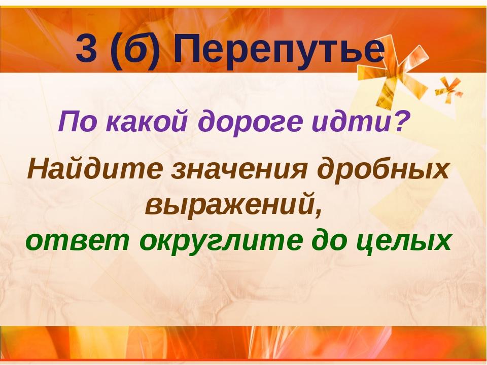 3 (б) Перепутье По какой дороге идти? Найдите значения дробных выражений, отв...