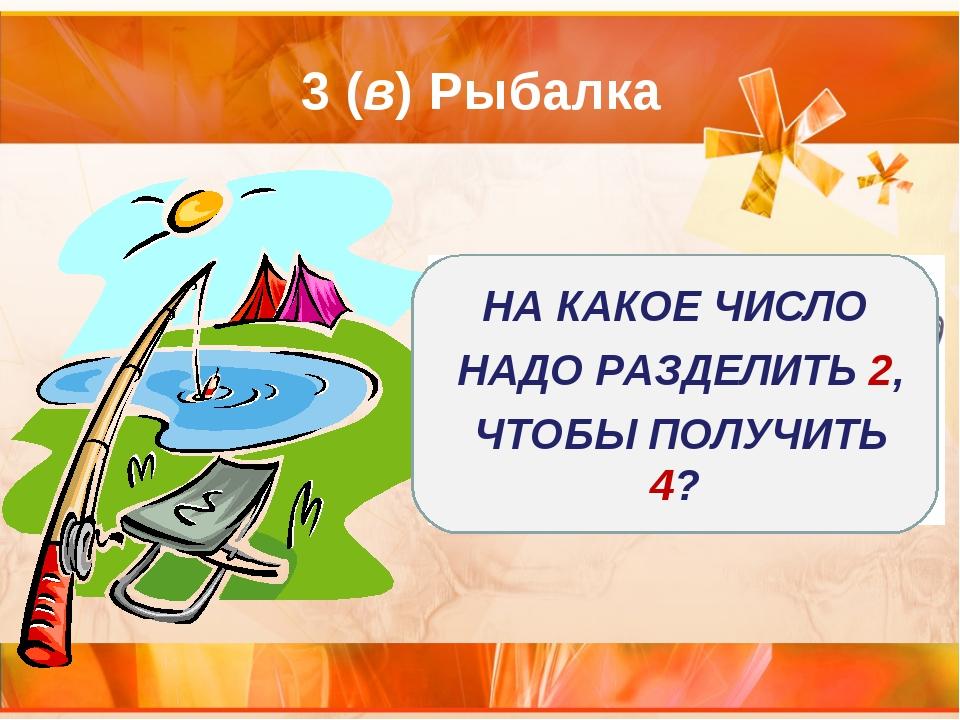 3 (в) Рыбалка НА КАКОЕ ЧИСЛО НАДО РАЗДЕЛИТЬ 2, ЧТОБЫ ПОЛУЧИТЬ 4?