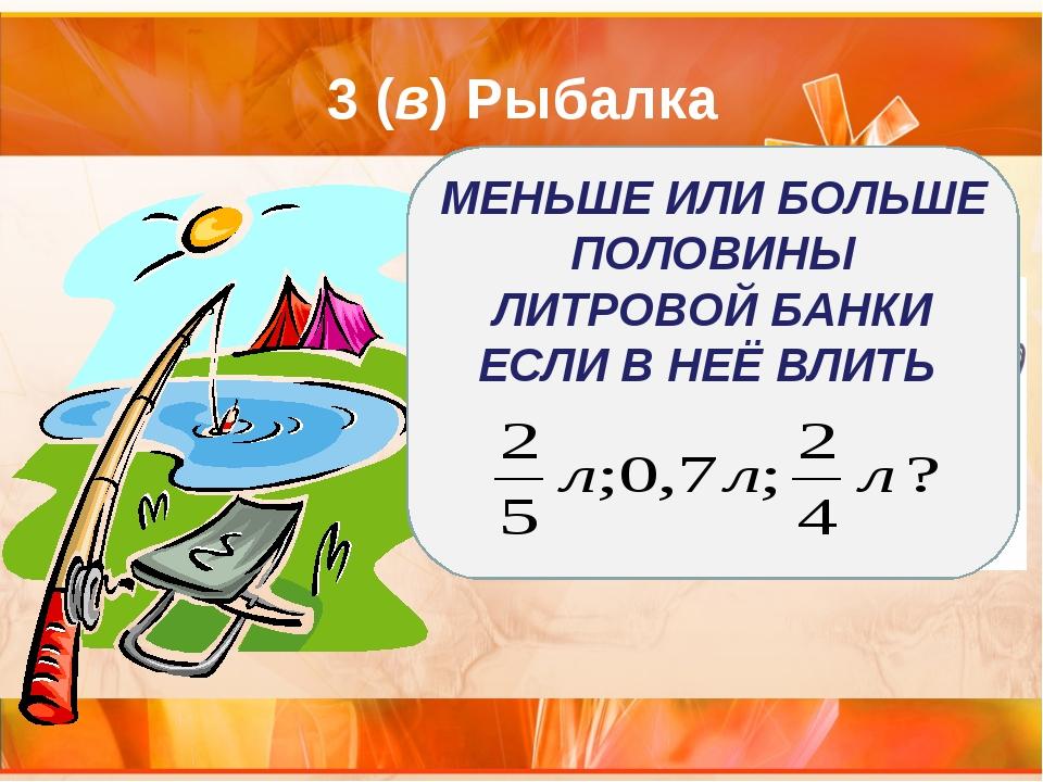 3 (в) Рыбалка МЕНЬШЕ ИЛИ БОЛЬШЕ ПОЛОВИНЫ ЛИТРОВОЙ БАНКИ ЕСЛИ В НЕЁ ВЛИТЬ