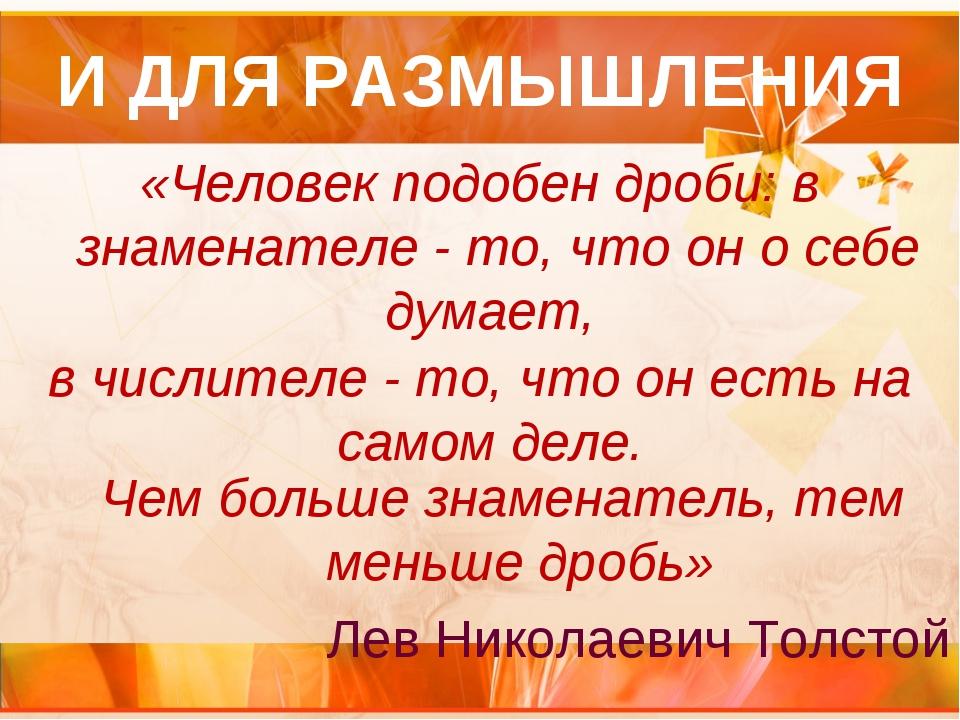 И ДЛЯ РАЗМЫШЛЕНИЯ «Человек подобен дроби: в знаменателе - то, что он о себе д...