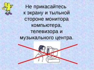 Не прикасайтесь к экрану и тыльной стороне монитора компьютера, телевизора и
