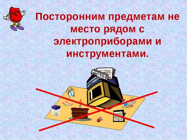 Посторонним предметам не место рядом с электроприборами и инструментами.