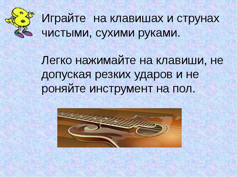 Играйте на клавишах и струнах чистыми, сухими руками. Легко нажимайте на клав...