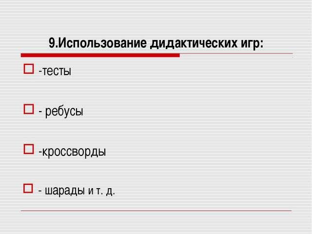 9.Использование дидактических игр: -тесты - ребусы -кроссворды - шарады и т. д.