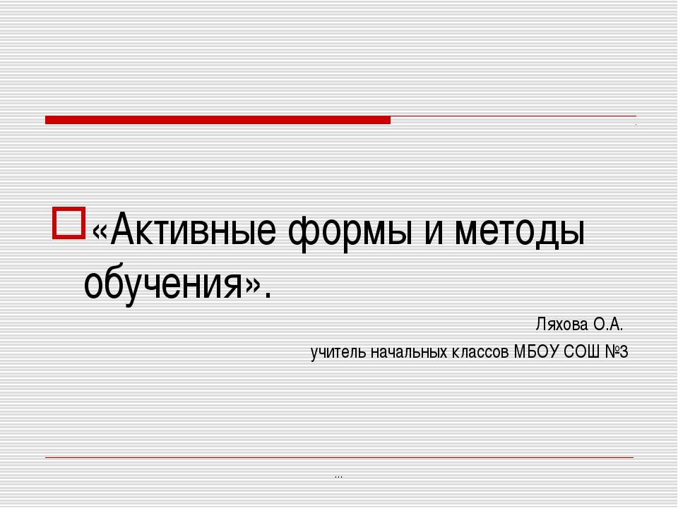 «Активные формы и методы обучения». Ляхова О.А. учитель начальных классов МБ...