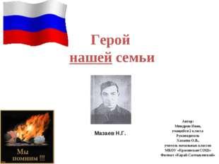 Герой нашей семьи Автор: Миндрин Иван, учащийся 2 класса Руководитель Хахаева