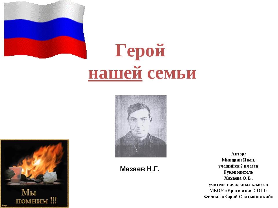 Герой нашей семьи Автор: Миндрин Иван, учащийся 2 класса Руководитель Хахаева...