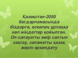 Қазақстан-2050 бағдарламасында біздерге, өскелең ұрпаққа көп міндеттер қойылғ