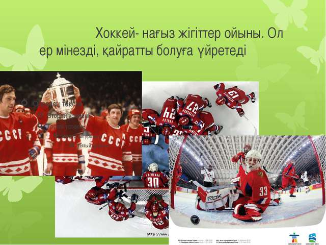 Хоккей- нағыз жігіттер ойыны. Ол ер мінезді, қайратты болуға үйретеді