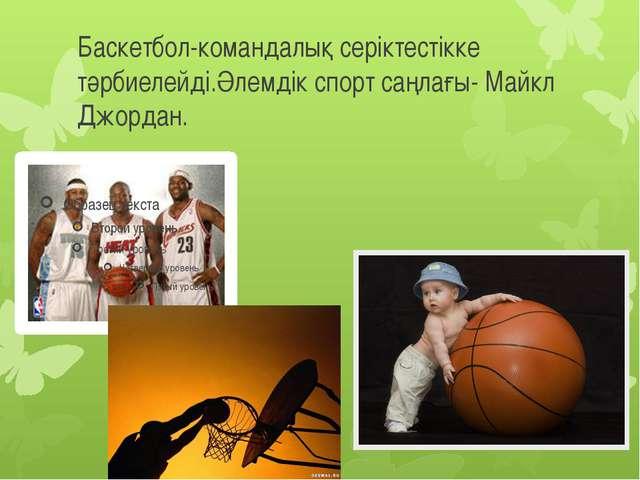 Баскетбол-командалық серіктестікке тәрбиелейді.Әлемдік спорт саңлағы- Майкл Д...