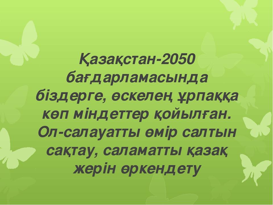 Қазақстан-2050 бағдарламасында біздерге, өскелең ұрпаққа көп міндеттер қойылғ...