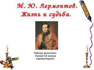 М. Ю. Лермонтов. Жизнь и судьба. Работу выполнил: Ученик 5 Б класса Карпов К