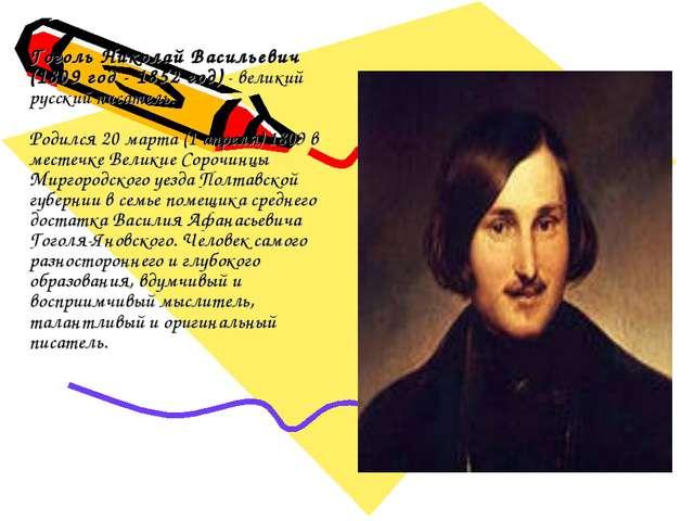 Гоголь Николай Васильевич (1809 год - 1852 год)- великий русский писатель....