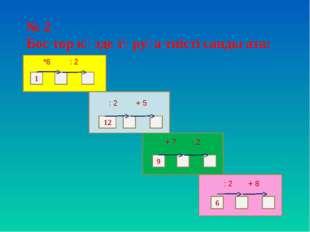 № 2 Бос тор көзде тұруға тиісті санды ата: 1 12 9 6 *6 : 2 : 2 + 5 : 2 + 7 :