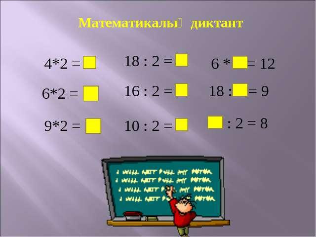 Математикалық диктант 4*2 = 8 6*2 = 12 9*2 = 18 18 : 2 = 9 16 : 2 = 8 10 : 2...