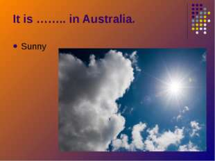 Sunny It is …….. in Australia.