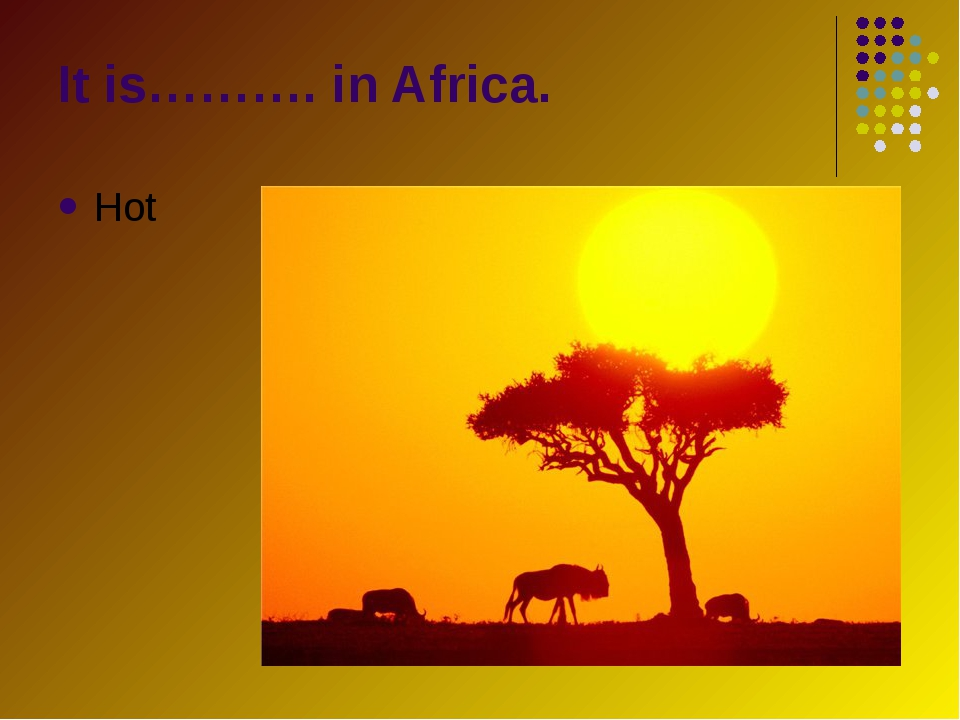 Hot It is………. in Africa.