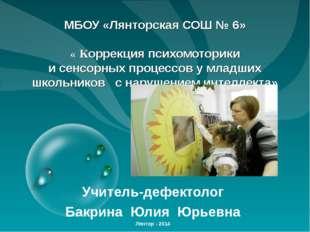 МБОУ «Лянторская СОШ № 6» « Коррекция психомоторики и сенсорных процессов у