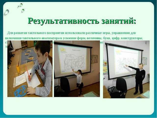 Результативность занятий: Для развития тактильного восприятия использовали р...
