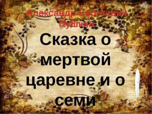 Александр Сергеевич Пушкин Сказка о мертвой царевне и о семи богатырях