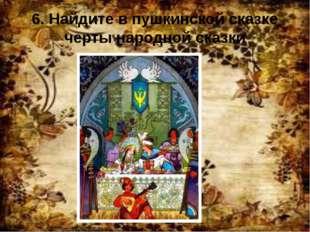 6. Найдите в пушкинской сказке черты народной сказки