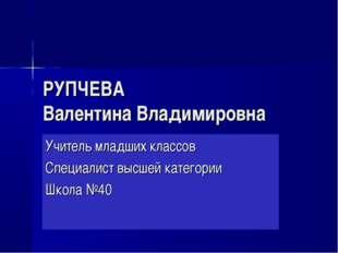 РУПЧЕВА Валентина Владимировна Учитель младших классов Специалист высшей кате
