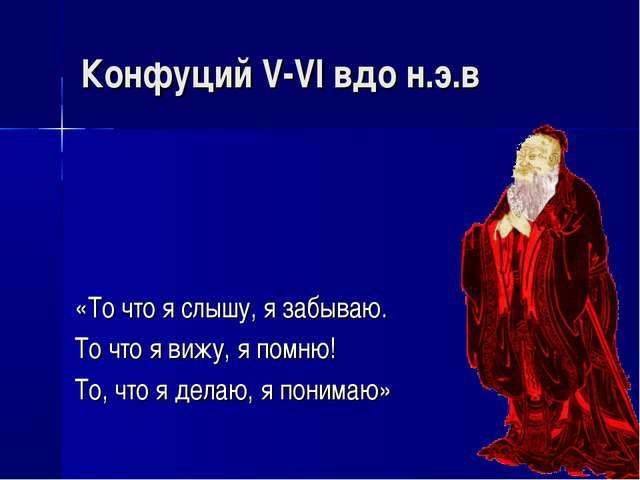 Конфуций V-VI вдо н.э.в «То что я слышу, я забываю. То что я вижу, я помню! Т...