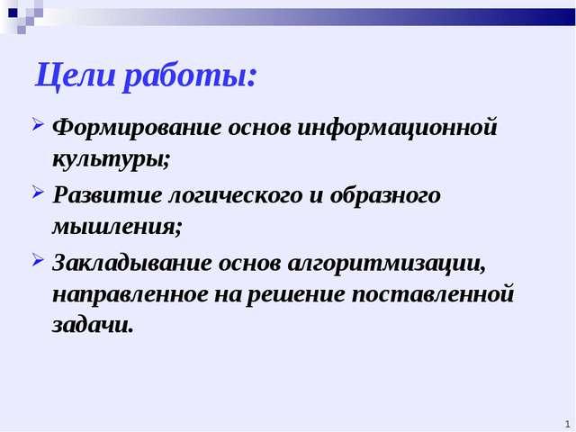Цели работы: Формирование основ информационной культуры; Развитие логического...