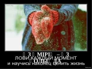 Өз өмірің өз қолыңда ӨЗ ӨМІРІҢ – ӨЗ ҚОЛЫҢДА