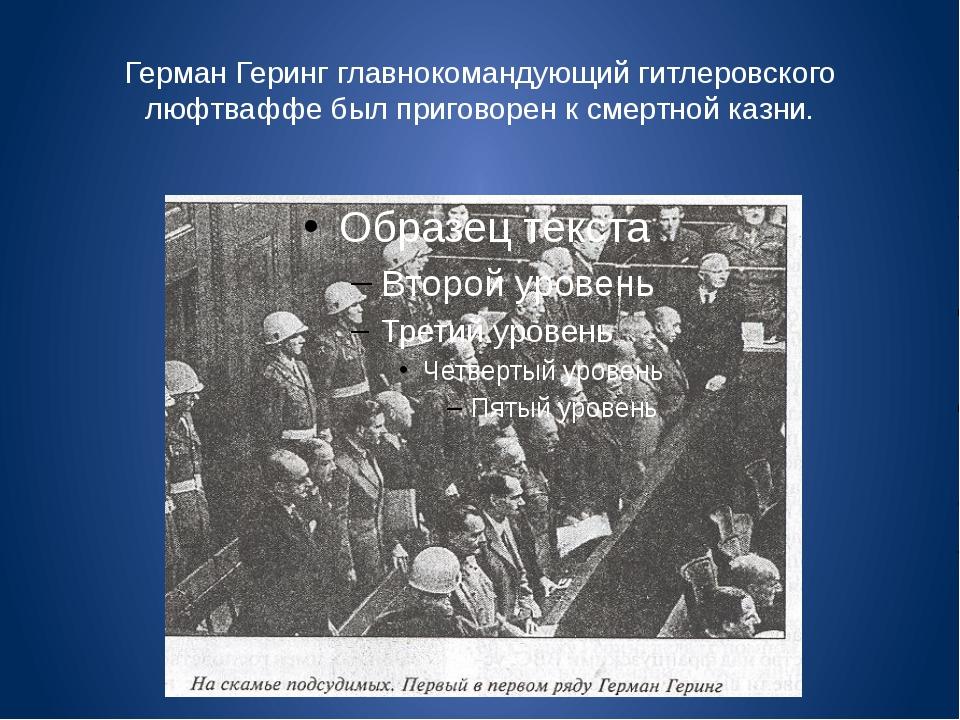 Герман Геринг главнокомандующий гитлеровского люфтваффе был приговорен к смер...