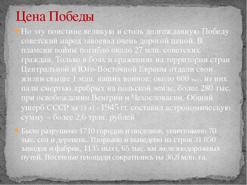 Но эту поистине великую и столь долгожданную Победу советский народ завоевал...