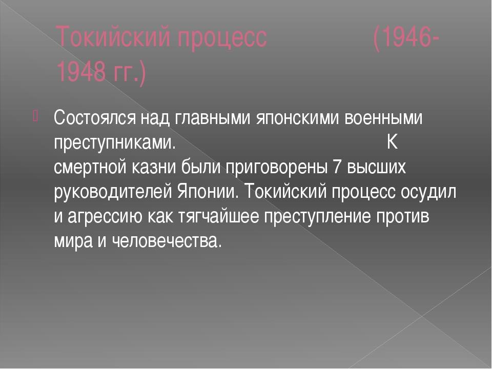 Токийский процесс (1946-1948 гг.) Состоялся над главными японскими военными п...