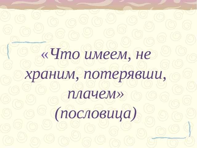 «Что имеем, не храним, потерявши, плачем» (пословица)