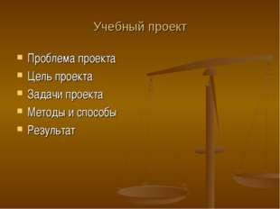 Учебный проект Проблема проекта Цель проекта Задачи проекта Методы и способы