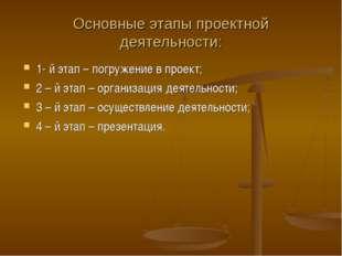 Основные этапы проектной деятельности: 1- й этап – погружение в проект; 2 – й