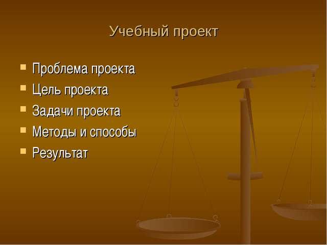 Учебный проект Проблема проекта Цель проекта Задачи проекта Методы и способы...