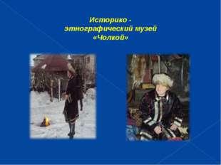 Историко - этнографический музей «Чолкой»