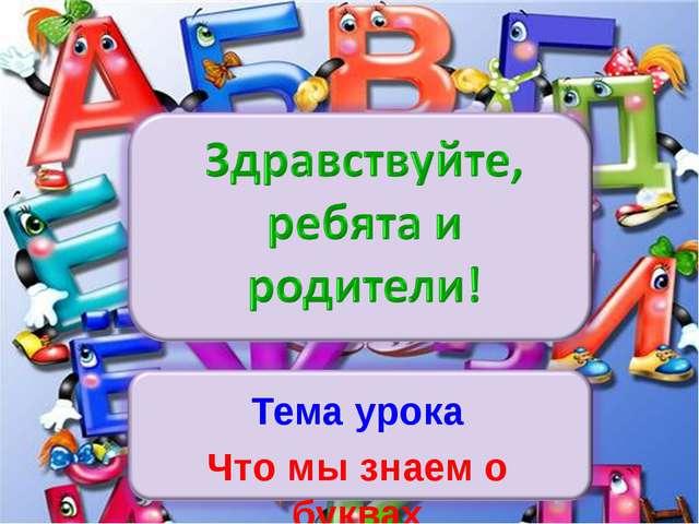 Тема урока Что мы знаем о буквах