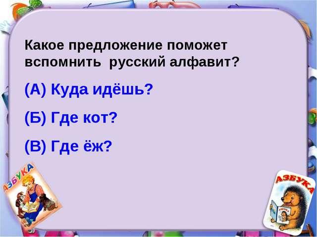 Какое предложение поможет вспомнить русский алфавит? (А) Куда идёшь? (Б) Где...