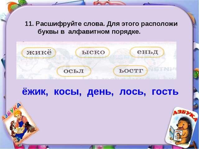 11. Расшифруйте слова. Для этого расположи буквы в алфавитном порядке. ёжик,...