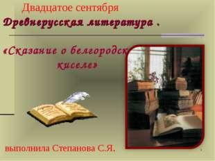 * Двадцатое сентября Древнерусская литература . «Сказание о белгородском кисе