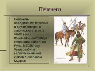 * Печенеги-объединение тюркских и других племен в заволжских степях в VII-IX