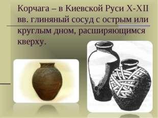 Корчага – в Киевской Руси X-XII вв. глиняный сосуд с острым или круглым дном,