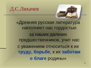* Д.С.Лихачев «Древняя русская литература наполняет нас гордостью за наших да