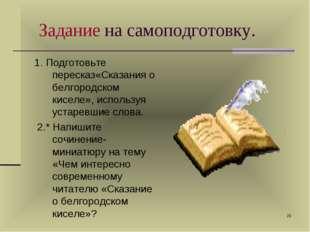 * Задание на самоподготовку. 1. Подготовьте пересказ«Сказания о белгородском