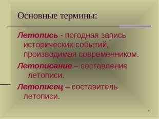 * Основные термины: Летопись - погодная запись исторических событий, производ