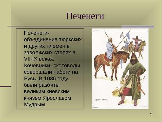 * Печенеги-объединение тюркских и других племен в заволжских степях в VII-IX...